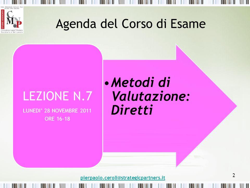 Agenda del Corso di Esame Metodi di Valutazione: Diretti LEZIONE N.7 LUNEDI' 28 NOVEMBRE 2011 ORE 16-18 pierpaolo.ceroli@strategicpartners.it 2