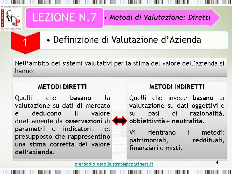 4 Nell'ambito dei sistemi valutativi per la stima del valore dell'azienda si hanno: Metodi di Valutazione: Diretti LEZIONE N.7 1 Definizione di Valutazione d'Azienda METODI DIRETTI Quelli che basano la valutazione su dati di mercato e deducono il valore direttamente da osservazioni di parametri e indicatori, nel presupposto che rappresentino una stima corretta del valore dell'azienda.