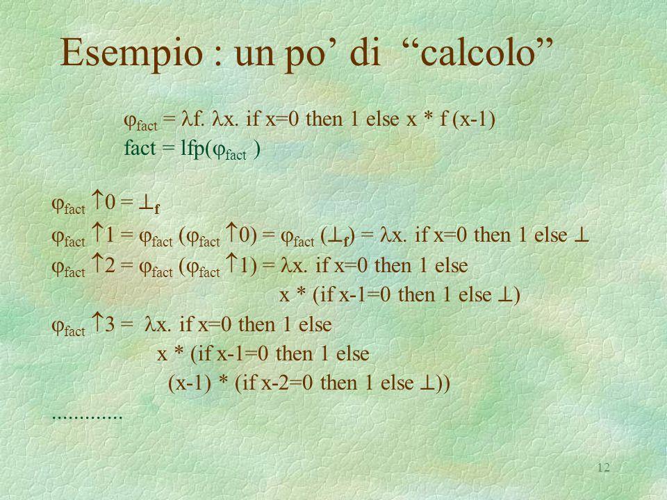 """12 Esempio : un po' di """"calcolo""""  fact = f. x. if x=0 then 1 else x * f (x-1) fact = lfp(  fact )  fact  0 =  f  fact  1 =  fact (  fa"""