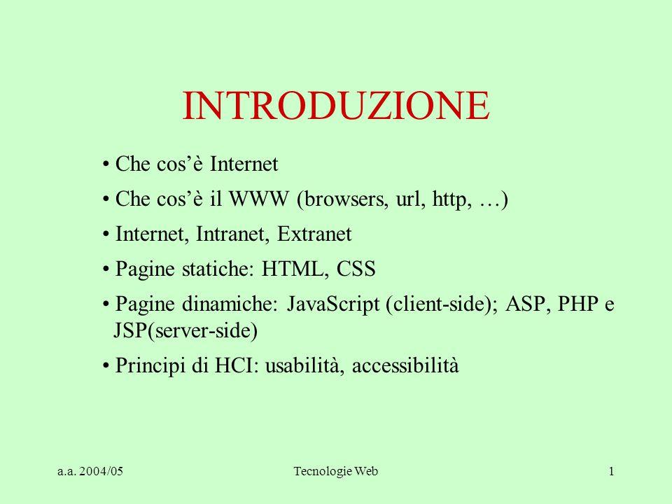 a.a. 2004/05Tecnologie Web1 INTRODUZIONE Che cos'è Internet Che cos'è il WWW (browsers, url, http, …) Internet, Intranet, Extranet Pagine statiche: HT