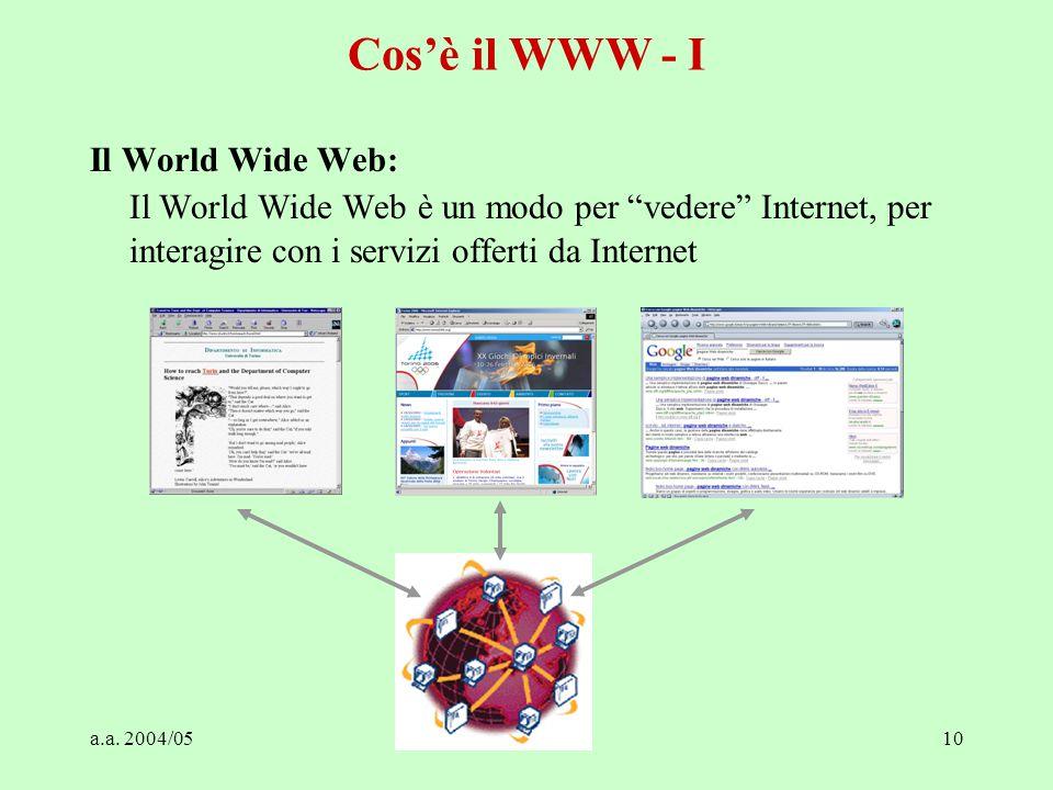 """a.a. 2004/05Tecnologie Web10 Cos'è il WWW - I Il World Wide Web: Il World Wide Web è un modo per """"vedere"""" Internet, per interagire con i servizi offer"""
