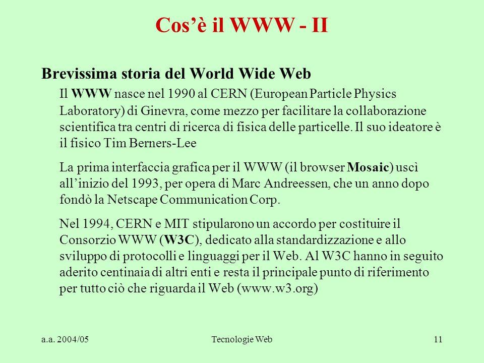 a.a. 2004/05Tecnologie Web11 Cos'è il WWW - II Brevissima storia del World Wide Web Il WWW nasce nel 1990 al CERN (European Particle Physics Laborator
