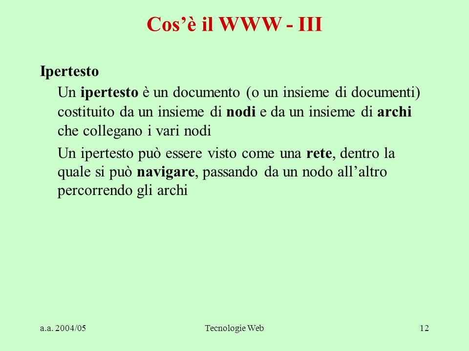 a.a. 2004/05Tecnologie Web12 Cos'è il WWW - III Ipertesto Un ipertesto è un documento (o un insieme di documenti) costituito da un insieme di nodi e d