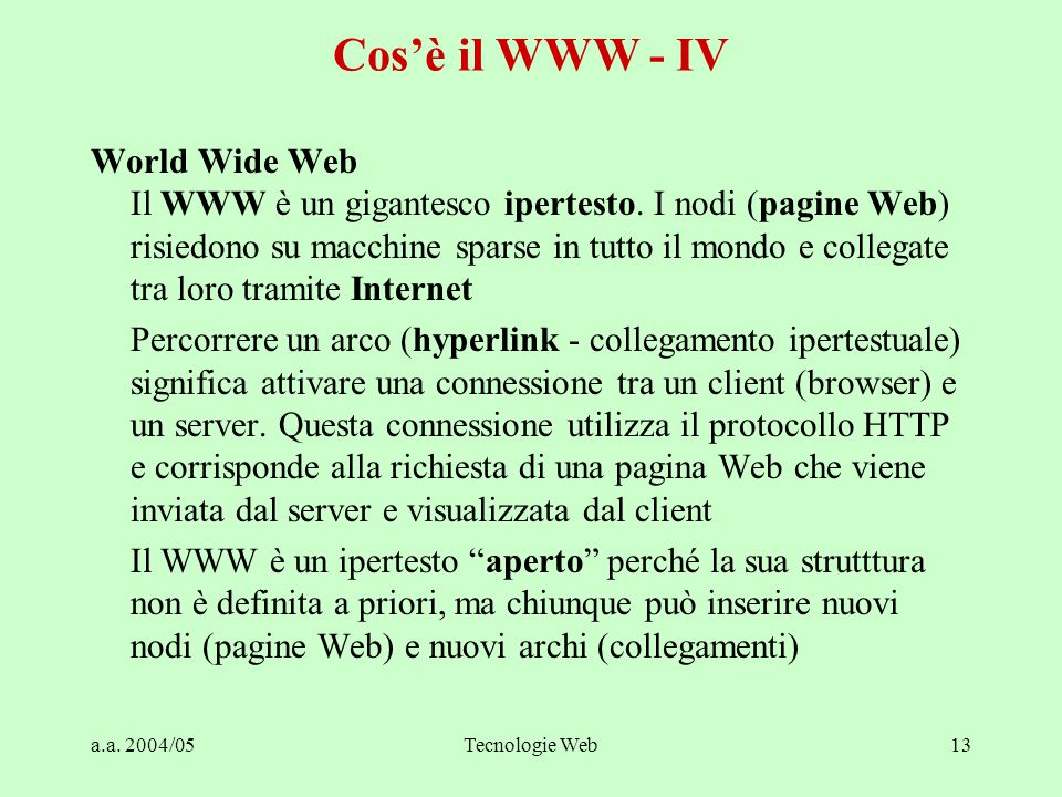 a.a. 2004/05Tecnologie Web13 Cos'è il WWW - IV World Wide Web Il WWW è un gigantesco ipertesto.