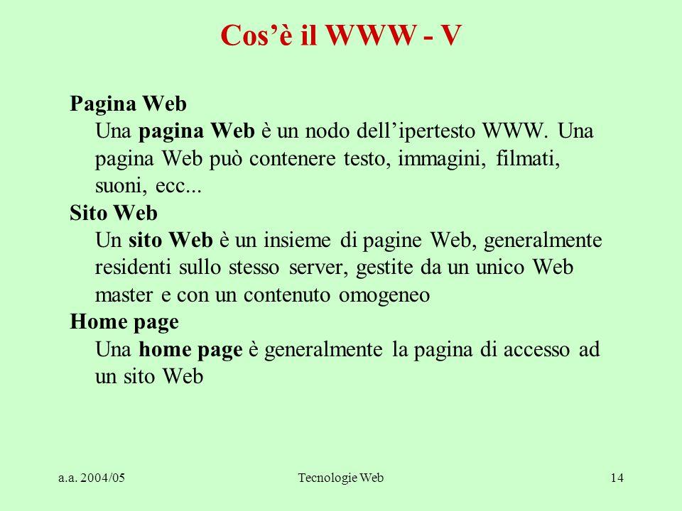 a.a. 2004/05Tecnologie Web14 Cos'è il WWW - V Pagina Web Una pagina Web è un nodo dell'ipertesto WWW. Una pagina Web può contenere testo, immagini, fi