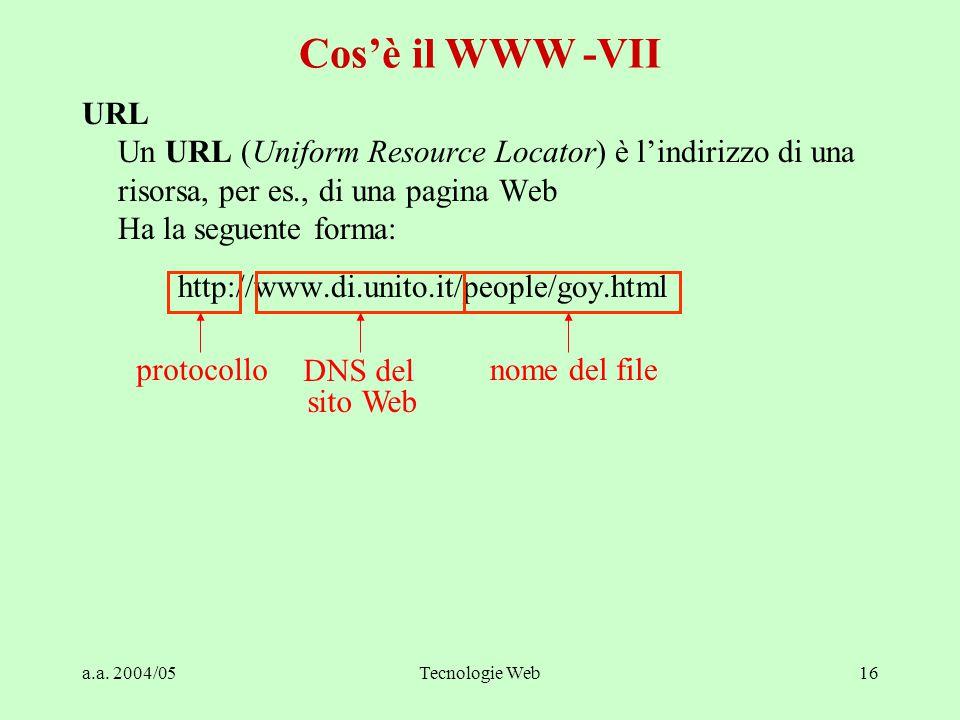 a.a. 2004/05Tecnologie Web16 URL Un URL (Uniform Resource Locator) è l'indirizzo di una risorsa, per es., di una pagina Web Ha la seguente forma: http