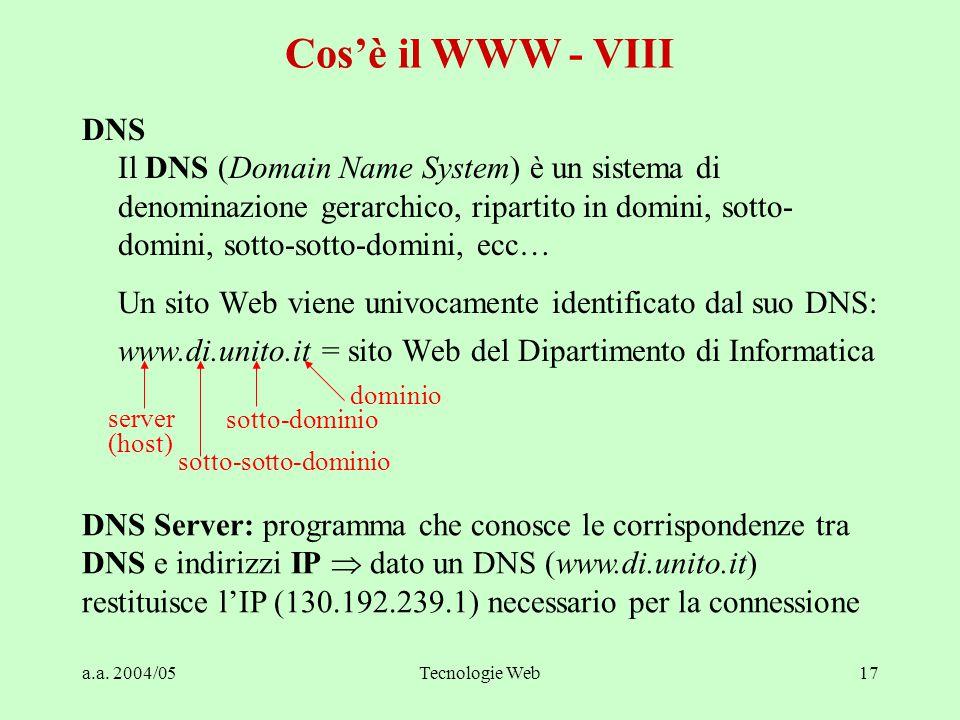 a.a. 2004/05Tecnologie Web17 DNS Il DNS (Domain Name System) è un sistema di denominazione gerarchico, ripartito in domini, sotto- domini, sotto-sotto