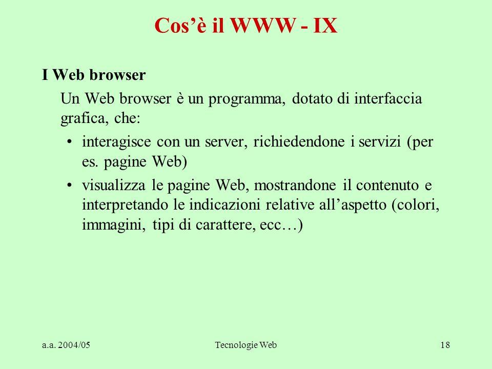 a.a. 2004/05Tecnologie Web18 Cos'è il WWW - IX I Web browser Un Web browser è un programma, dotato di interfaccia grafica, che: interagisce con un ser