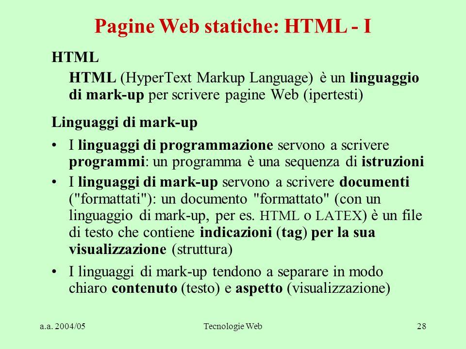a.a. 2004/05Tecnologie Web28 HTML HTML (HyperText Markup Language) è un linguaggio di mark-up per scrivere pagine Web (ipertesti) Linguaggi di mark-up