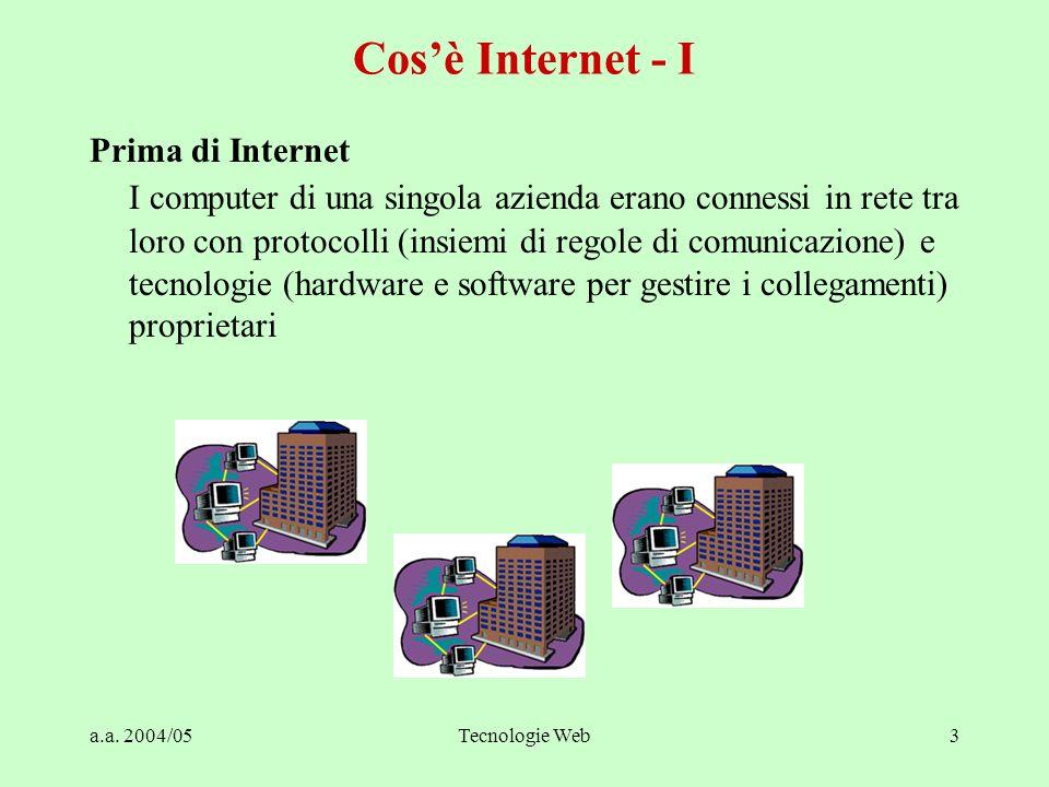 a.a. 2004/05Tecnologie Web3 Prima di Internet I computer di una singola azienda erano connessi in rete tra loro con protocolli (insiemi di regole di c