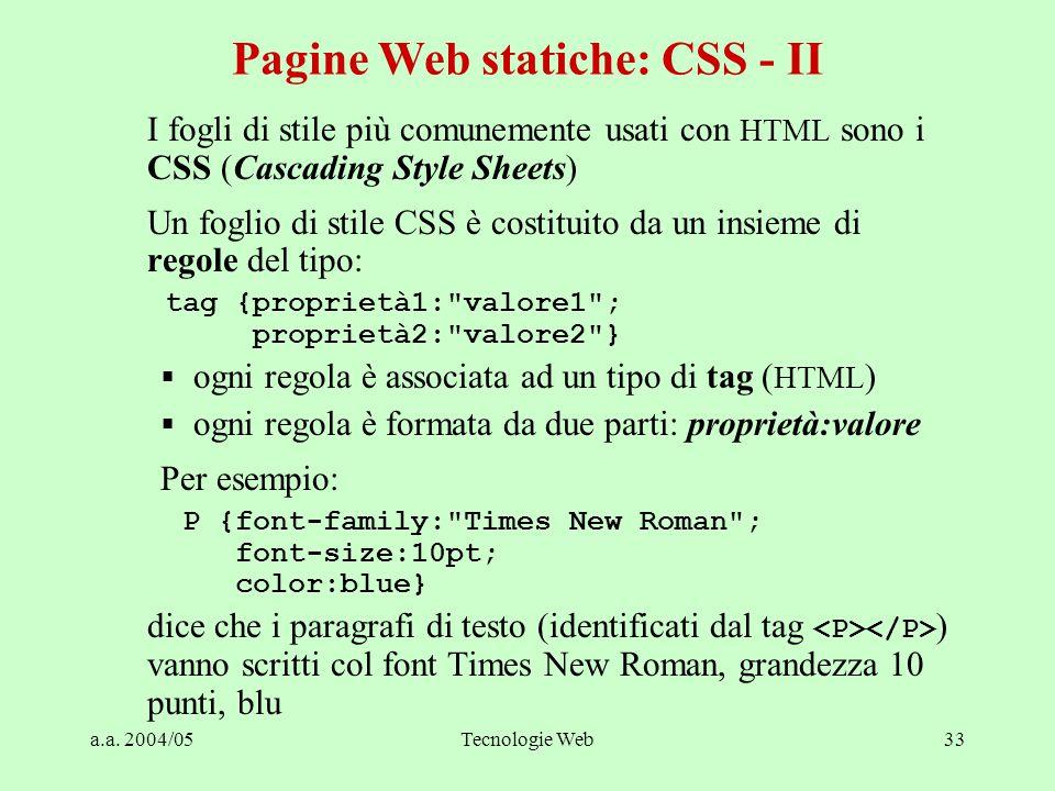 a.a. 2004/05Tecnologie Web33 I fogli di stile più comunemente usati con HTML sono i CSS (Cascading Style Sheets) Un foglio di stile CSS è costituito d