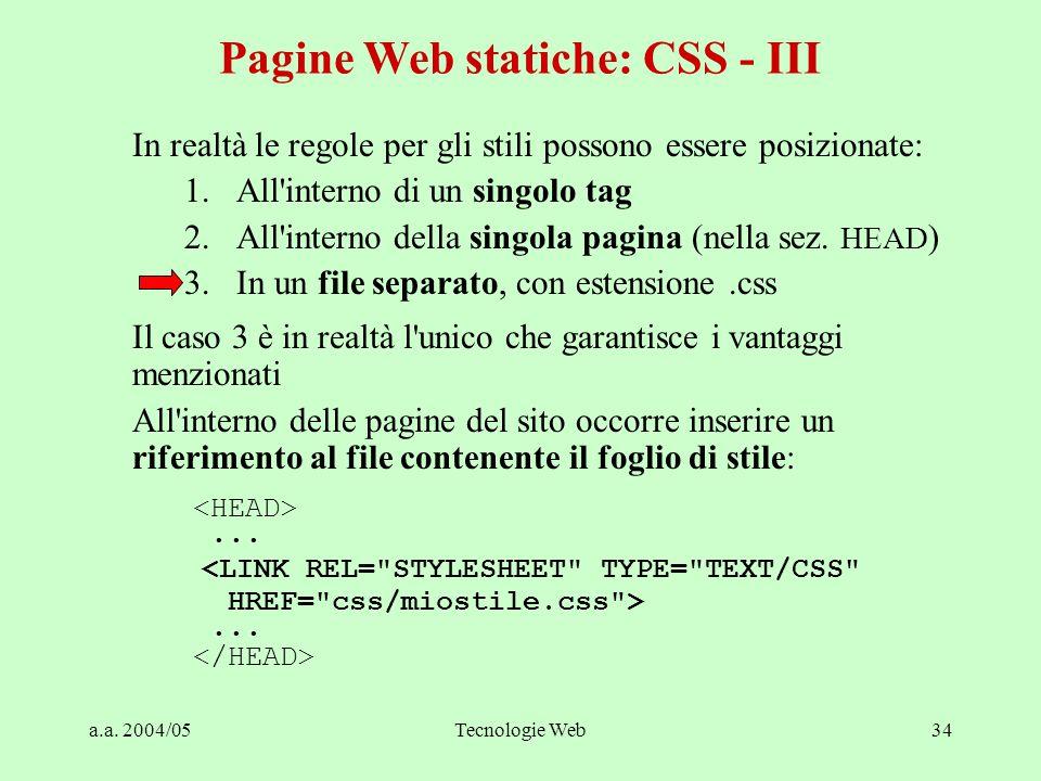 a.a. 2004/05Tecnologie Web34 In realtà le regole per gli stili possono essere posizionate: 1.All'interno di un singolo tag 2.All'interno della singola
