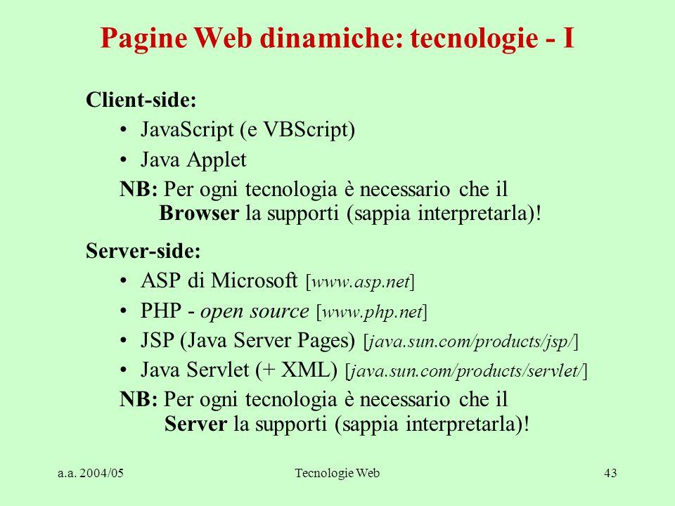 a.a. 2004/05Tecnologie Web43 Client-side: JavaScript (e VBScript) Java Applet NB: Per ogni tecnologia è necessario che il Browser la supporti (sappia