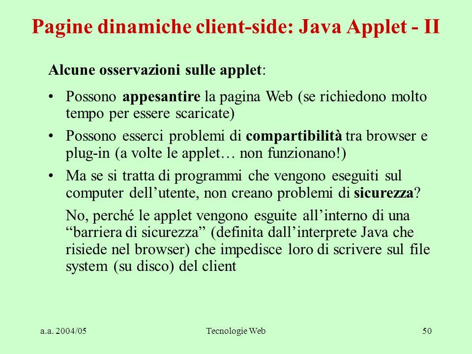 a.a. 2004/05Tecnologie Web50 Alcune osservazioni sulle applet: Possono appesantire la pagina Web (se richiedono molto tempo per essere scaricate) Poss