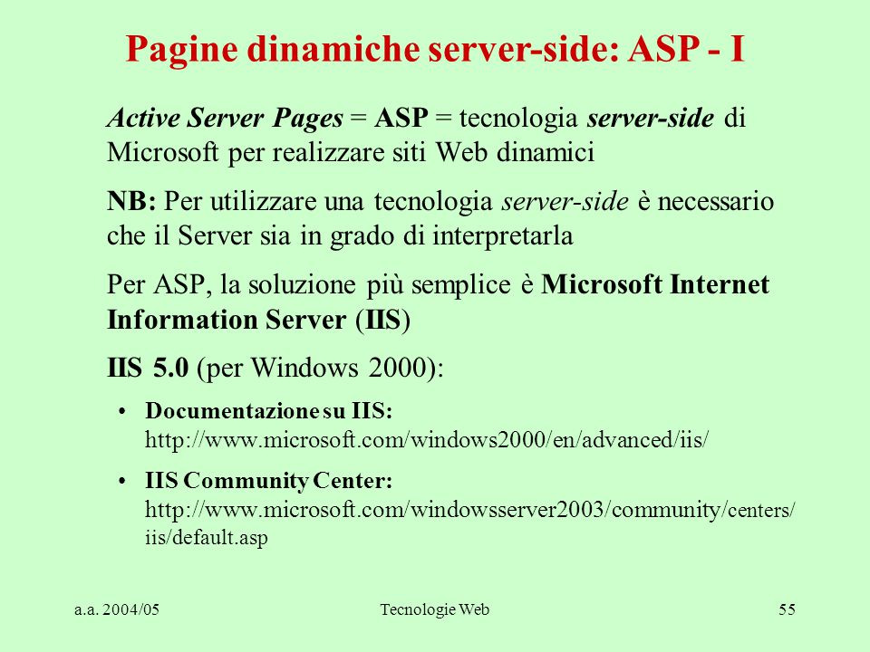 a.a. 2004/05Tecnologie Web55 Active Server Pages = ASP = tecnologia server-side di Microsoft per realizzare siti Web dinamici NB: Per utilizzare una t