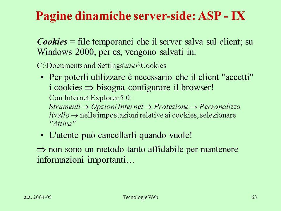a.a. 2004/05Tecnologie Web63 Pagine dinamiche server-side: ASP - IX Cookies = file temporanei che il server salva sul client; su Windows 2000, per es,