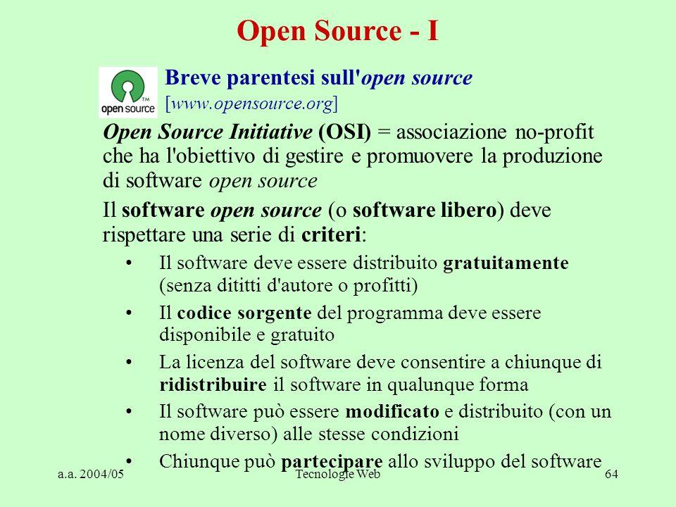 a.a. 2004/05Tecnologie Web64 Breve parentesi sull'open source [www.opensource.org] Open Source Initiative (OSI) = associazione no-profit che ha l'obie