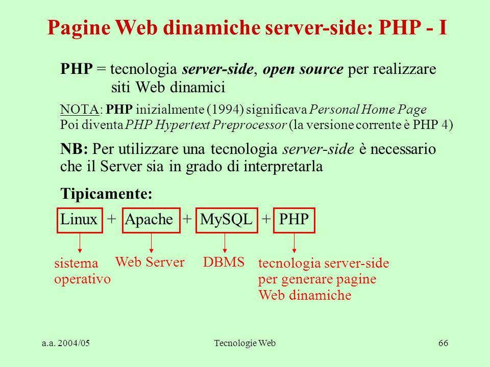a.a. 2004/05Tecnologie Web66 PHP = tecnologia server-side, open source per realizzare siti Web dinamici NOTA: PHP inizialmente (1994) significava Pers