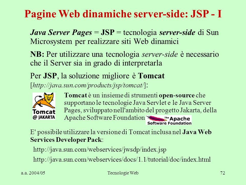 a.a. 2004/05Tecnologie Web72 Java Server Pages = JSP = tecnologia server-side di Sun Microsystem per realizzare siti Web dinamici NB: Per utilizzare u