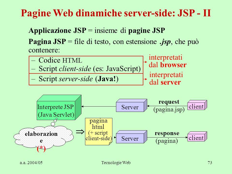 a.a. 2004/05Tecnologie Web73 Applicazione JSP = insieme di pagine JSP Pagina JSP = file di testo, con estensione.jsp, che può contenere: –Codice HTML