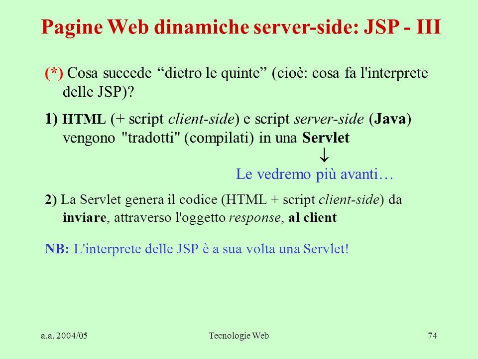 """a.a. 2004/05Tecnologie Web74 Pagine Web dinamiche server-side: JSP - III (*) Cosa succede """"dietro le quinte"""" (cioè: cosa fa l'interprete delle JSP)? 1"""