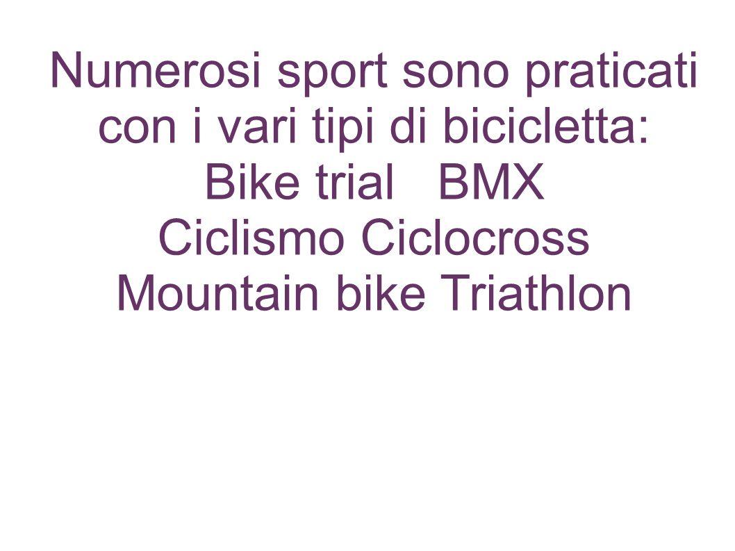 Numerosi sport sono praticati con i vari tipi di bicicletta: Bike trial BMX Ciclismo Ciclocross Mountain bike Triathlon