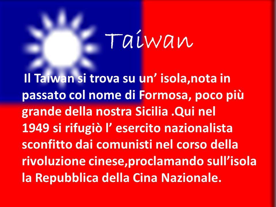 Taiwan Il Taiwan si trova su un' isola,nota in passato col nome di Formosa, poco più grande della nostra Sicilia.Qui nel 1949 si rifugiò l' esercito nazionalista sconfitto dai comunisti nel corso della rivoluzione cinese,proclamando sull'isola la Repubblica della Cina Nazionale.