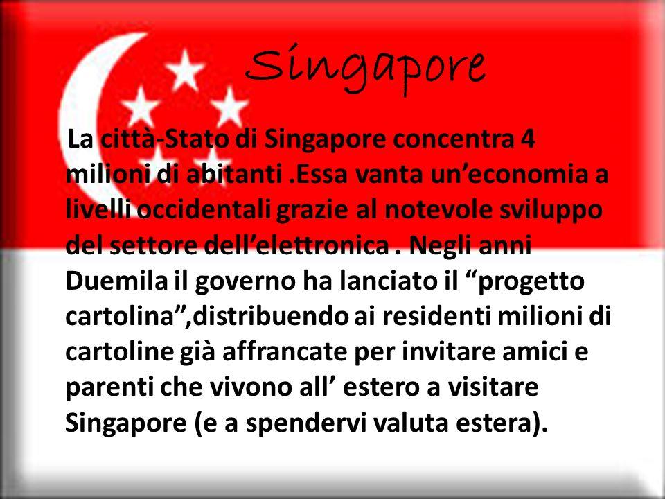 Singapore La città-Stato di Singapore concentra 4 milioni di abitanti.Essa vanta un'economia a livelli occidentali grazie al notevole sviluppo del settore dell'elettronica.