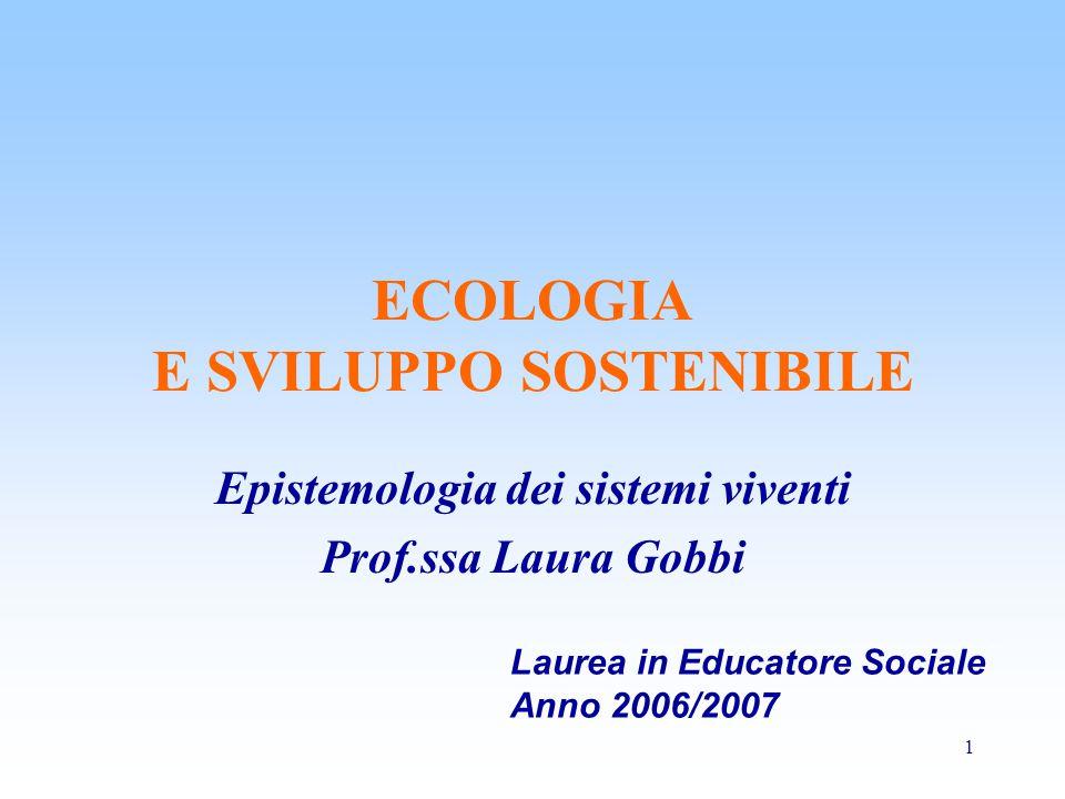 1 ECOLOGIA E SVILUPPO SOSTENIBILE Epistemologia dei sistemi viventi Prof.ssa Laura Gobbi Laurea in Educatore Sociale Anno 2006/2007