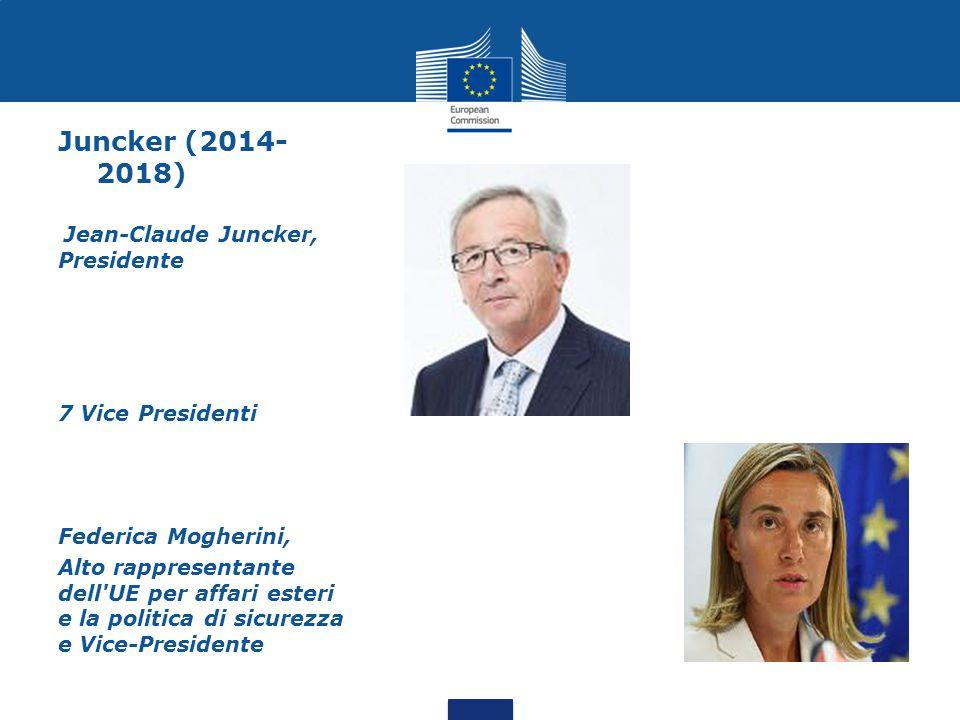Juncker (2014- 2018) Jean-Claude Juncker, Presidente 7 Vice Presidenti Federica Mogherini, Alto rappresentante dell UE per affari esteri e la politica di sicurezza e Vice-Presidente