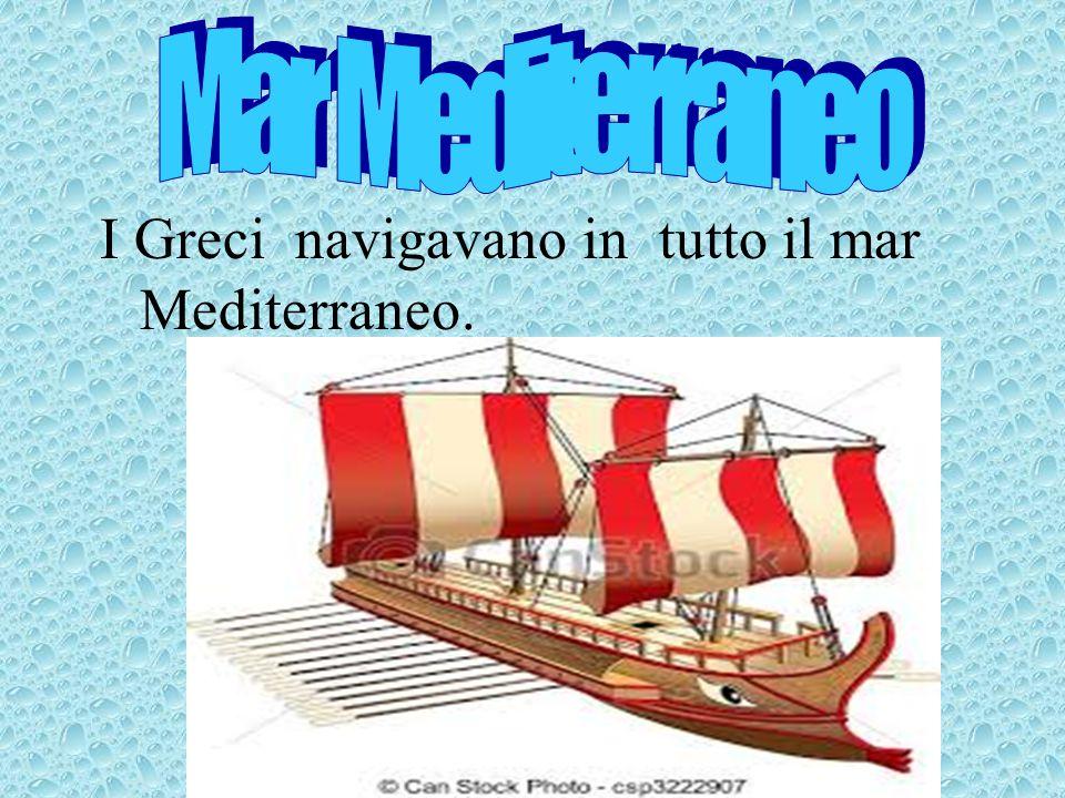 I Greci navigavano in tutto il mar Mediterraneo.