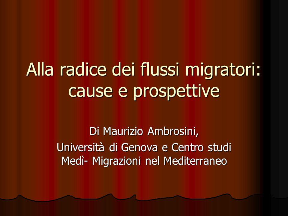 Alla radice dei flussi migratori: cause e prospettive Di Maurizio Ambrosini, Università di Genova e Centro studi Medì- Migrazioni nel Mediterraneo