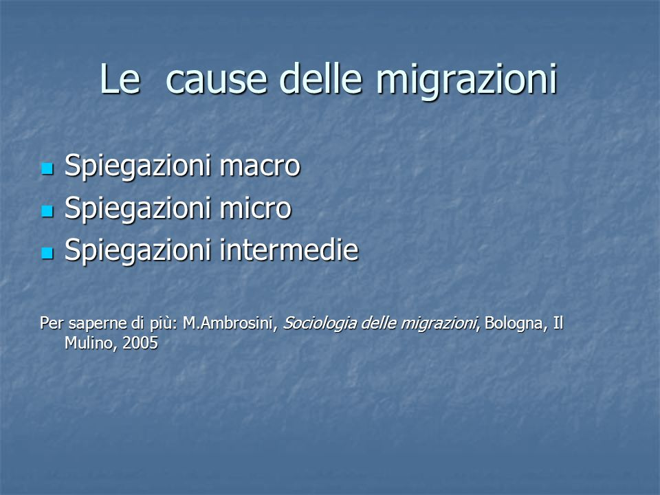 Le cause delle migrazioni Spiegazioni macro Spiegazioni macro Spiegazioni micro Spiegazioni micro Spiegazioni intermedie Spiegazioni intermedie Per saperne di più: M.Ambrosini, Sociologia delle migrazioni, Bologna, Il Mulino, 2005