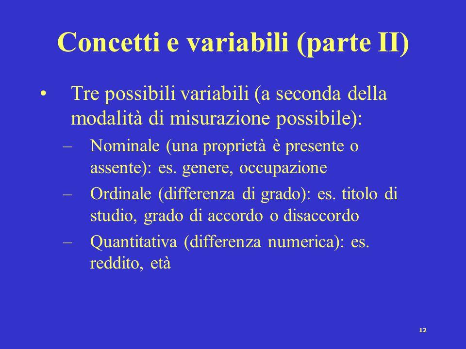 11 Concetti e variabili (parte I) Grazie alla operazionalizzazione, possiamo passare da un concetto ad una variabile Una variabile è un concetto che p