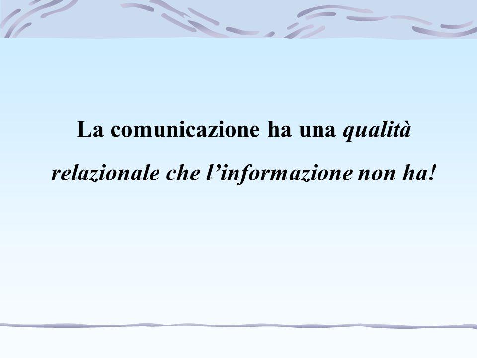 La comunicazione ha una qualità relazionale che l'informazione non ha!