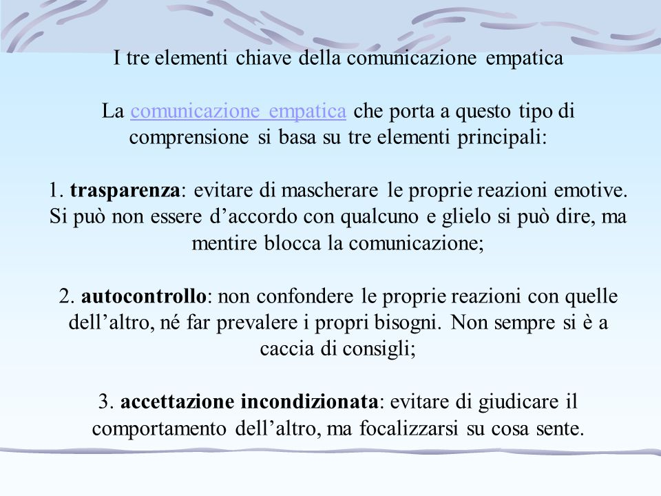 I tre elementi chiave della comunicazione empatica La comunicazione empatica che porta a questo tipo di comprensione si basa su tre elementi principal