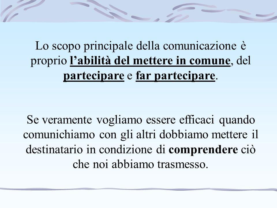 Lo scopo principale della comunicazione è proprio l'abilità del mettere in comune, del partecipare e far partecipare. Se veramente vogliamo essere eff