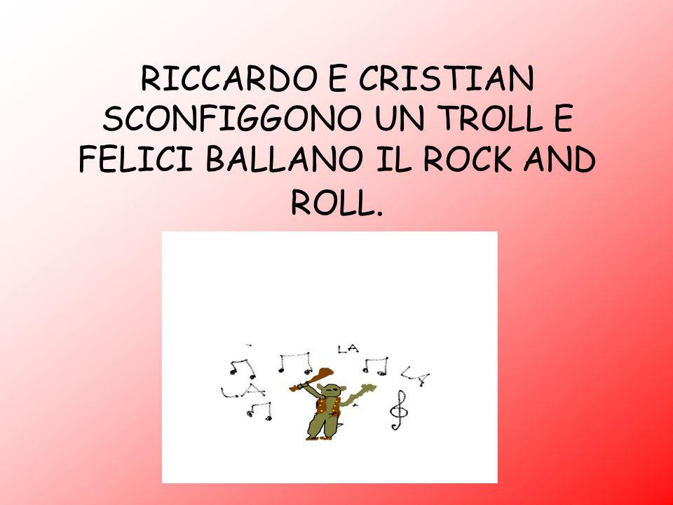 RICCARDO E CRISTIAN SCONFIGGONO UN TROLL E FELICI BALLANO IL ROCK AND ROLL.