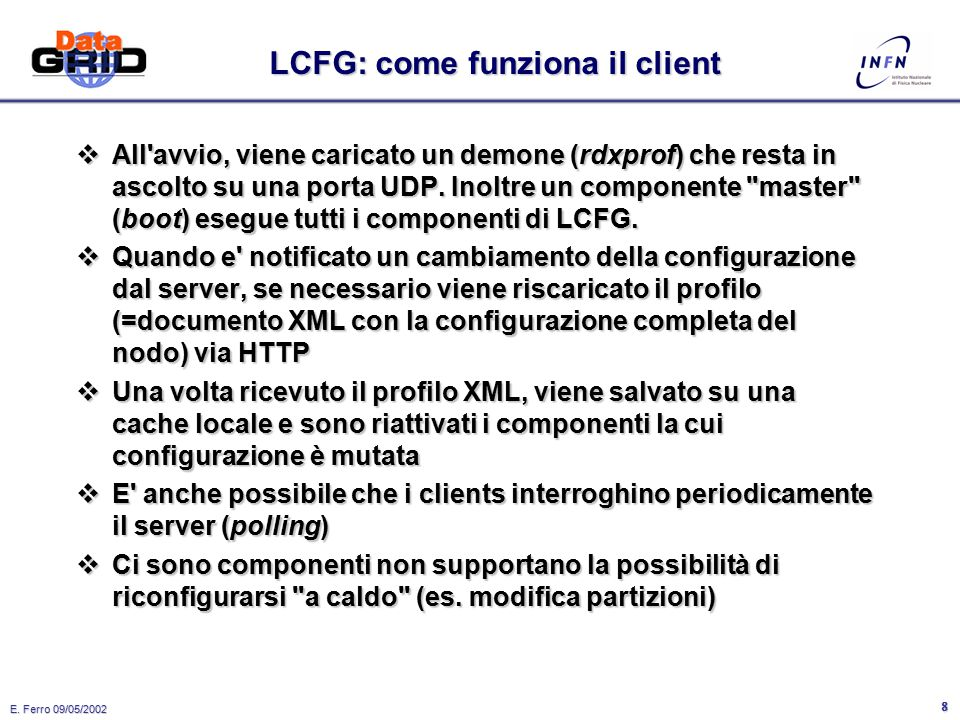 E. Ferro 09/05/2002 7 LCFG Config Files Make XML Profile Server Generic Component Boot Component rdxprof rdxprof daemon Components Local cache Clients