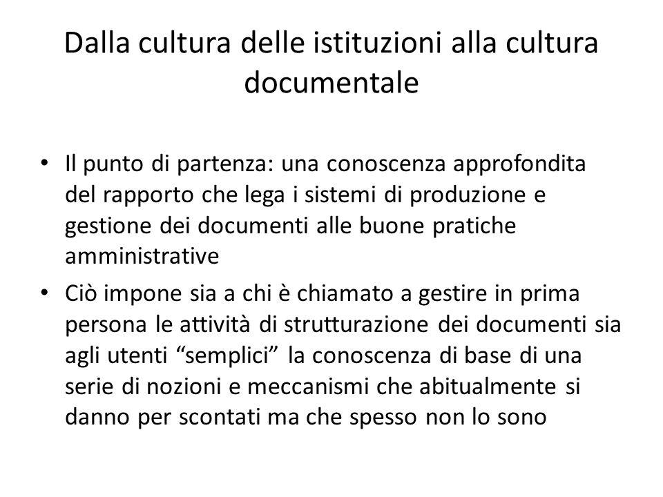 Cultura dei documenti e cultura istituzionale La cultura della gestione dei documenti e dell'archivio è cultura delle istituzioni, testimonianza della consapevolezza di essere parte di un sistema che per il suo funzionamento deve potersi appoggiare su sistemi documentali efficienti nel tempo
