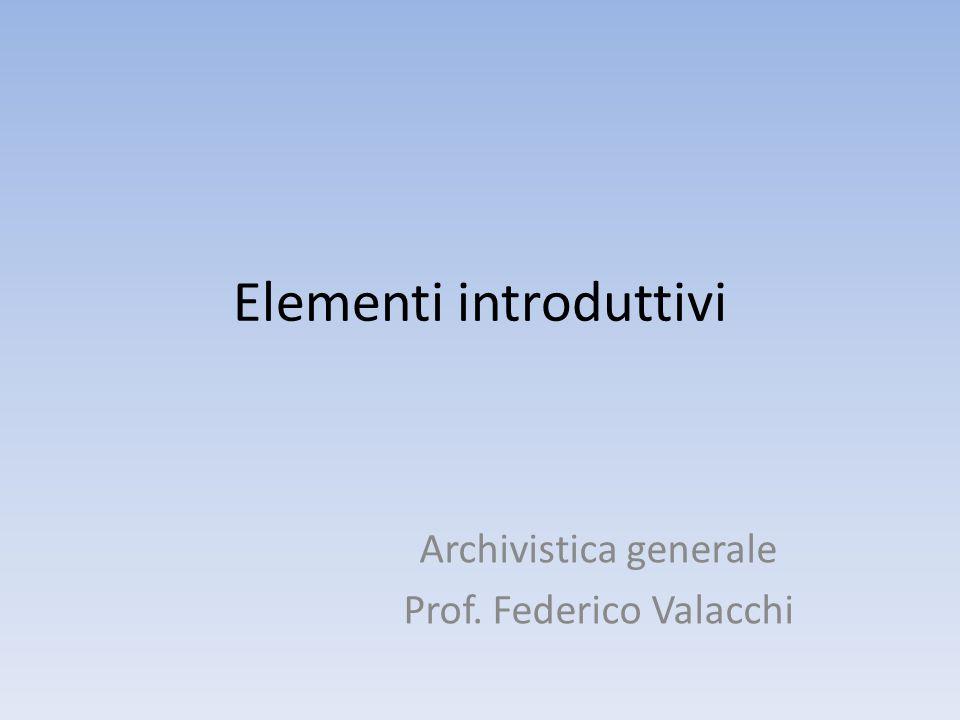 Elementi introduttivi Archivistica generale Prof. Federico Valacchi