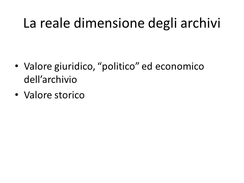 La reale dimensione degli archivi Valore giuridico, politico ed economico dell'archivio Valore storico