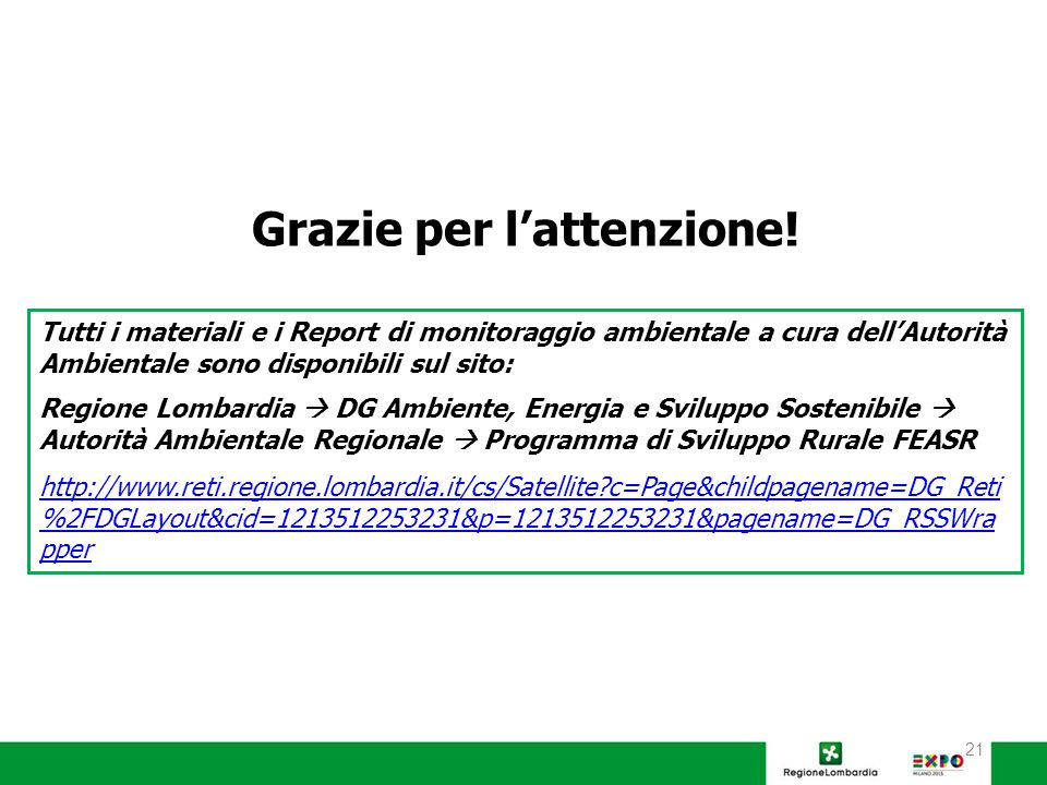 21 Tutti i materiali e i Report di monitoraggio ambientale a cura dell'Autorità Ambientale sono disponibili sul sito: Regione Lombardia  DG Ambiente, Energia e Sviluppo Sostenibile  Autorità Ambientale Regionale  Programma di Sviluppo Rurale FEASR http://www.reti.regione.lombardia.it/cs/Satellite c=Page&childpagename=DG_Reti %2FDGLayout&cid=1213512253231&p=1213512253231&pagename=DG_RSSWra pper Grazie per l'attenzione!