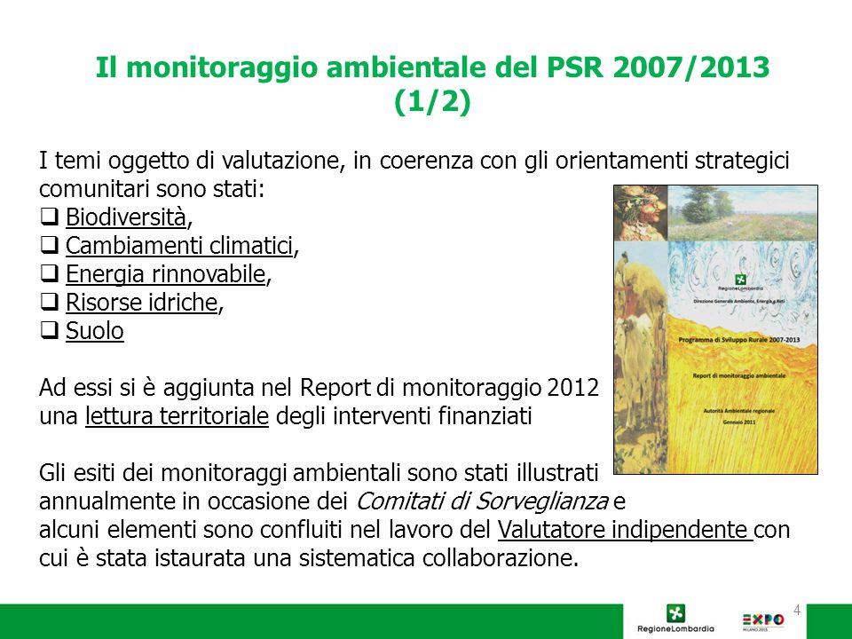4 Il monitoraggio ambientale del PSR 2007/2013 (1/2) I temi oggetto di valutazione, in coerenza con gli orientamenti strategici comunitari sono stati:  Biodiversità,  Cambiamenti climatici,  Energia rinnovabile,  Risorse idriche,  Suolo Ad essi si è aggiunta nel Report di monitoraggio 2012 una lettura territoriale degli interventi finanziati Gli esiti dei monitoraggi ambientali sono stati illustrati annualmente in occasione dei Comitati di Sorveglianza e alcuni elementi sono confluiti nel lavoro del Valutatore indipendente con cui è stata istaurata una sistematica collaborazione.