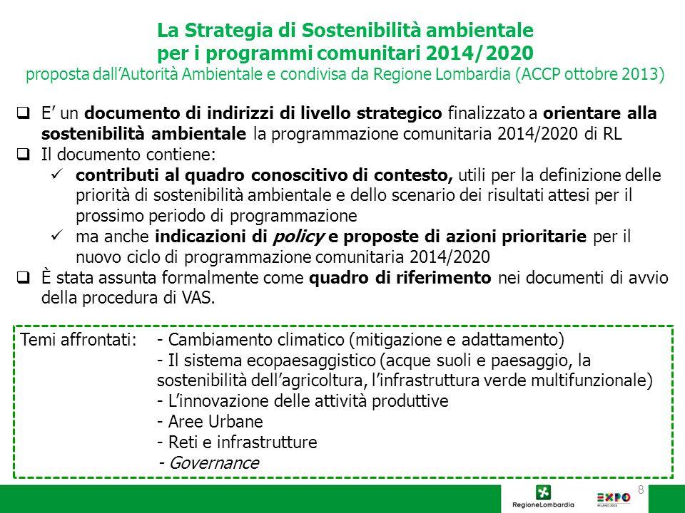 8 La Strategia di Sostenibilità ambientale per i programmi comunitari 2014/2020 proposta dall'Autorità Ambientale e condivisa da Regione Lombardia (ACCP ottobre 2013)  E' un documento di indirizzi di livello strategico finalizzato a orientare alla sostenibilità ambientale la programmazione comunitaria 2014/2020 di RL  Il documento contiene: contributi al quadro conoscitivo di contesto, utili per la definizione delle priorità di sostenibilità ambientale e dello scenario dei risultati attesi per il prossimo periodo di programmazione ma anche indicazioni di policy e proposte di azioni prioritarie per il nuovo ciclo di programmazione comunitaria 2014/2020  È stata assunta formalmente come quadro di riferimento nei documenti di avvio della procedura di VAS.