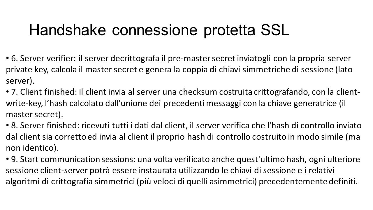 Handshake connessione protetta SSL 6. Server verifier: il server decrittografa il pre-master secret inviatogli con la propria server private key, calc
