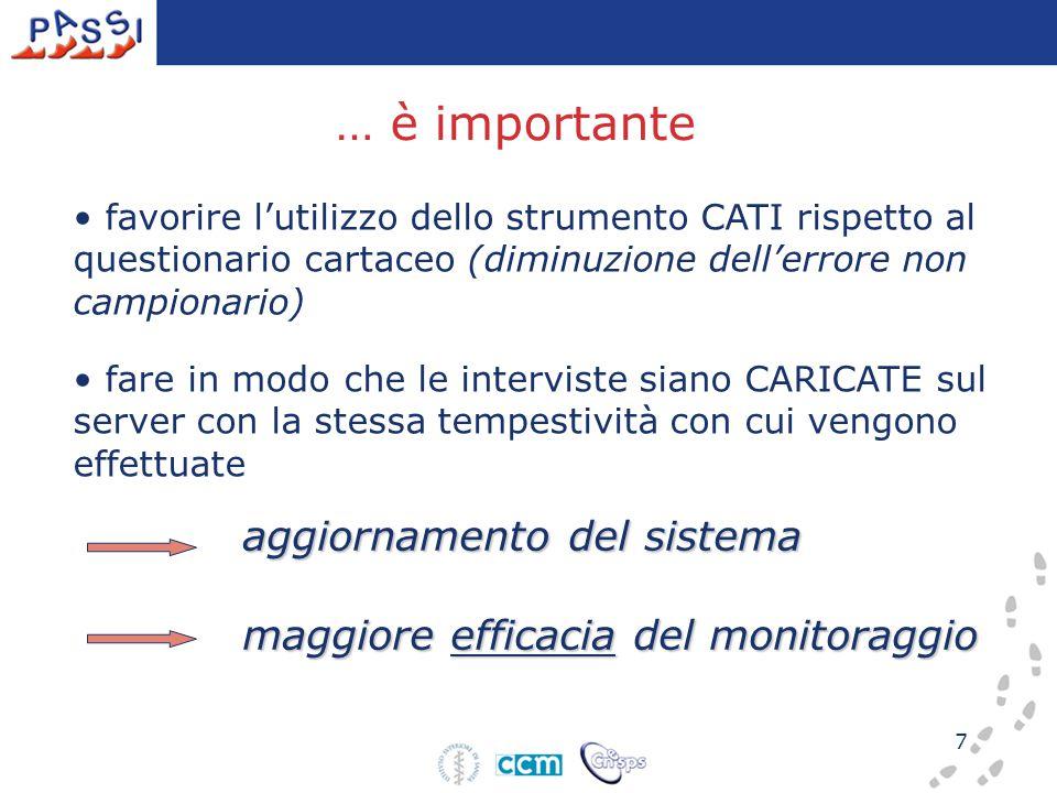7 … è importante favorire l'utilizzo dello strumento CATI rispetto al questionario cartaceo (diminuzione dell'errore non campionario) fare in modo che le interviste siano CARICATE sul server con la stessa tempestività con cui vengono effettuate aggiornamento del sistema aggiornamento del sistema maggiore efficacia del monitoraggio maggiore efficacia del monitoraggio