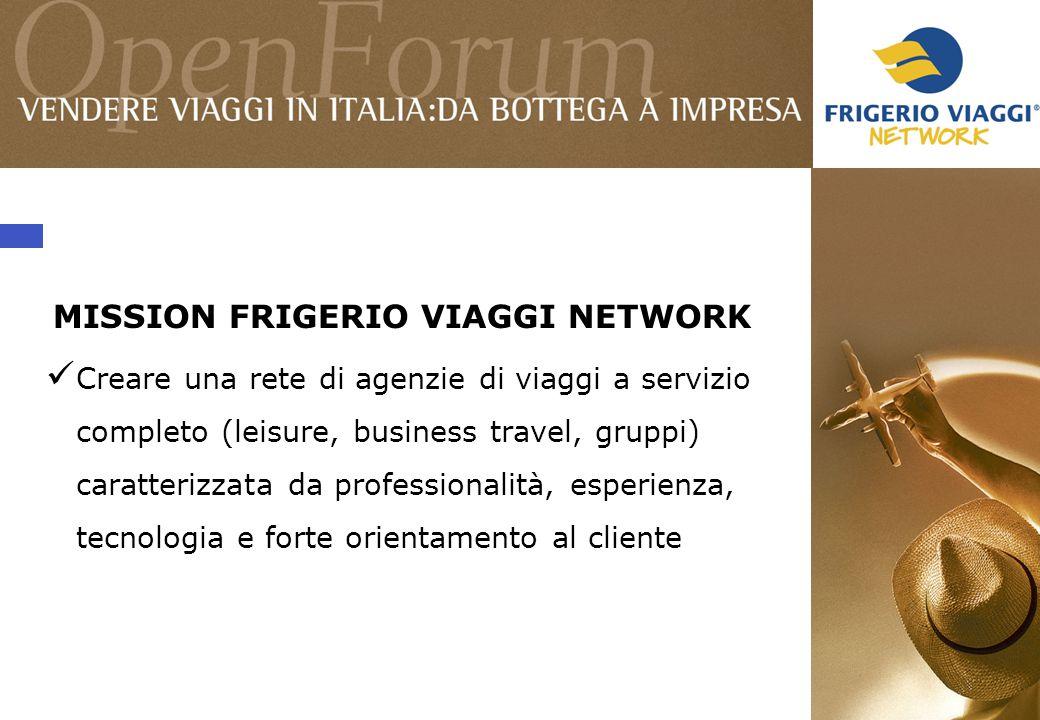 MISSION FRIGERIO VIAGGI NETWORK Creare una rete di agenzie di viaggi a servizio completo (leisure, business travel, gruppi) caratterizzata da professionalità, esperienza, tecnologia e forte orientamento al cliente