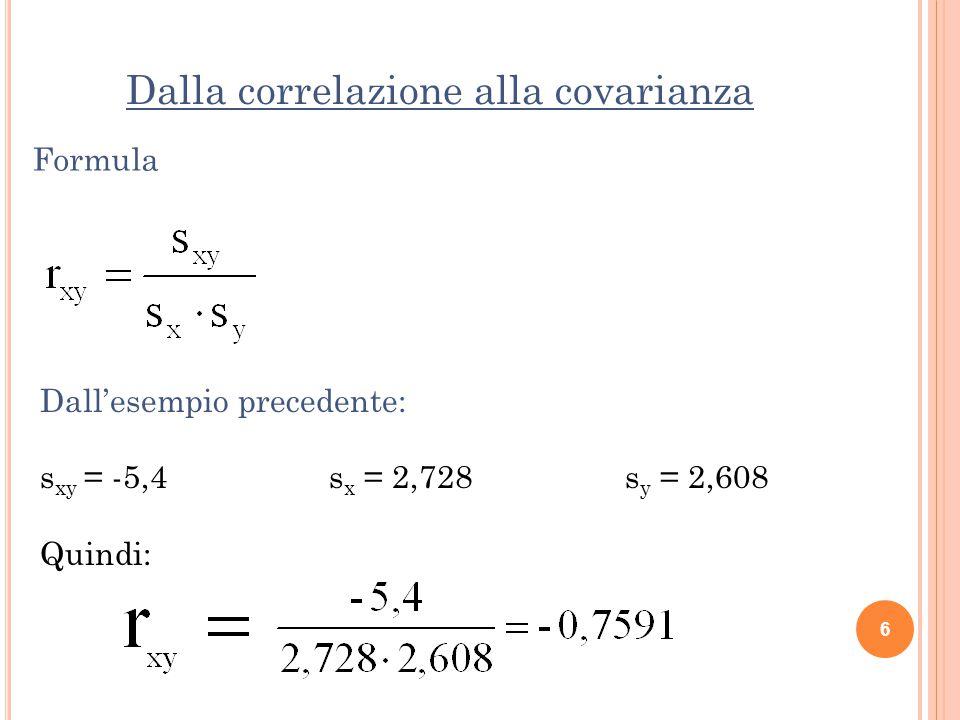 Dalla correlazione alla covarianza 6 Formula Dall'esempio precedente: s xy = -5,4 s x = 2,728 s y = 2,608 Quindi: