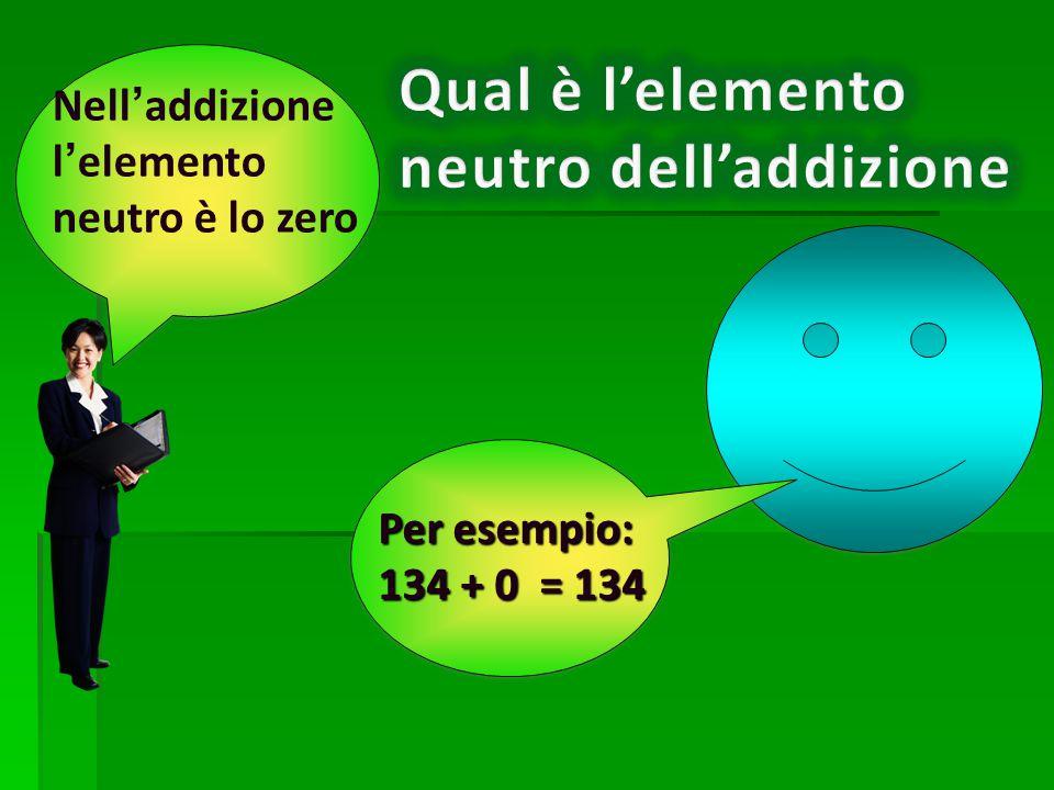 Per esempio: 134 + 0 = 134 Nell'addizione l'elemento neutro è lo zero